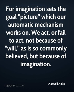 For imagination sets the goal ''picture'' which our automatic mechanism works on. We act, or fail to act, not because of ''will,'' as is so commonly believed, but because of imagination.