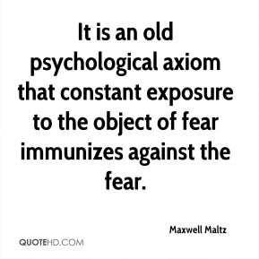Maxwell Maltz  - It is an old psychological axiom that constant exposure to the object of fear immunizes against the fear.