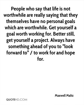 Maxwell Maltz  - People who say that life is not worthwhile are really saying that they themselves have no personal goals which are worthwhile. Get yourself a goal worth working for. Better still, get yourself a project. Always have something ahead of you to ''look forward to'' / to work for and hope for.
