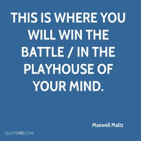 Maxwell Maltz  - This is where you will win the battle / in the playhouse of your mind.
