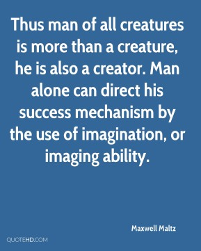 Thus man of all creatures is more than a creature, he is also a creator. Man alone can direct his success mechanism by the use of imagination, or imaging ability.