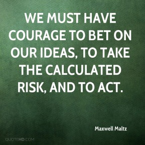 Maxwell Maltz  - We must have courage to bet on our ideas, to take the calculated risk, and to act.
