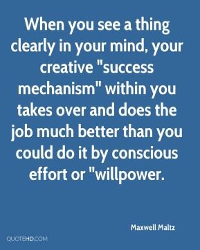 """When you see a thing clearly in your mind, your creative """"success mechanism"""" within you takes over and does the job much better than you could do it by conscious effort or """"willpower."""