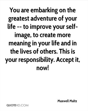 You are embarking on the greatest adventure of your life -- to improve your self-image, to create more meaning in your life and in the lives of others. This is your responsibility. Accept it, now!
