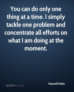 You can do only one thing at a time. I simply tackle one problem and concentrate all efforts on what I am doing at the moment.