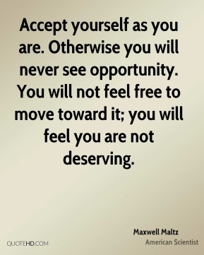 Maxwell Maltz - Accept yourself as you are. Otherwise you will never see opportunity. You will not feel free to move toward it; you will feel you are not deserving.
