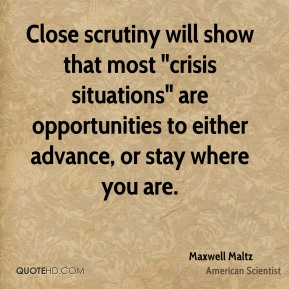 "Maxwell Maltz - Close scrutiny will show that most ""crisis situations"" are opportunities to either advance, or stay where you are."