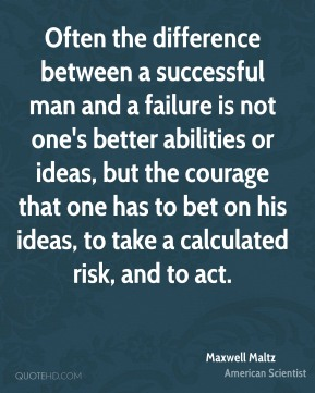 Maxwell Maltz - Often the difference between a successful man and a failure is not one's better abilities or ideas, but the courage that one has to bet on his ideas, to take a calculated risk, and to act.