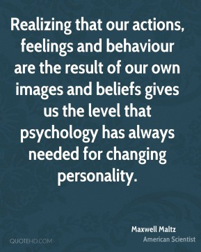 Maxwell Maltz - Realizing that our actions, feelings and behaviour are the result of our own images and beliefs gives us the level that psychology has always needed for changing personality.