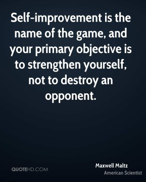 Maxwell Maltz - Self-improvement is the name of the game, and your primary objective is to strengthen yourself, not to destroy an opponent.