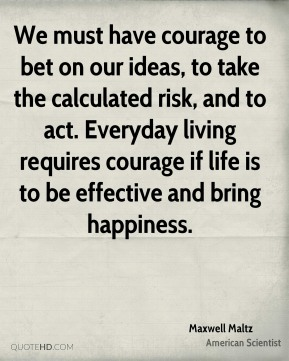 We must have courage to bet on our ideas, to take the calculated risk, and to act. Everyday living requires courage if life is to be effective and bring happiness.