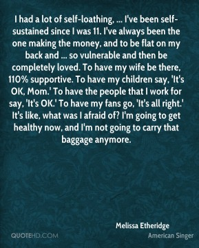 I had a lot of self-loathing, ... I've been self-sustained since I was 11. I've always been the one making the money, and to be flat on my back and ... so vulnerable and then be completely loved. To have my wife be there, 110% supportive. To have my children say, 'It's OK, Mom.' To have the people that I work for say, 'It's OK.' To have my fans go, 'It's all right.' It's like, what was I afraid of? I'm going to get healthy now, and I'm not going to carry that baggage anymore.