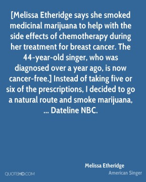 Melissa Etheridge  - [Melissa Etheridge says she smoked medicinal marijuana to help with the side effects of chemotherapy during her treatment for breast cancer. The 44-year-old singer, who was diagnosed over a year ago, is now cancer-free.] Instead of taking five or six of the prescriptions, I decided to go a natural route and smoke marijuana, ... Dateline NBC.
