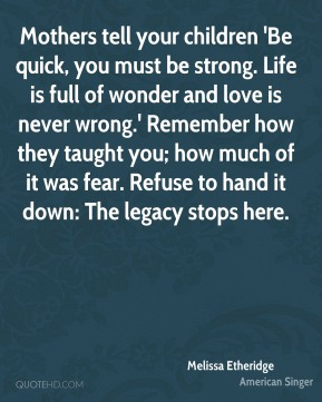 Melissa Etheridge  - Mothers tell your children 'Be quick, you must be strong. Life is full of wonder and love is never wrong.' Remember how they taught you; how much of it was fear. Refuse to hand it down: The legacy stops here.