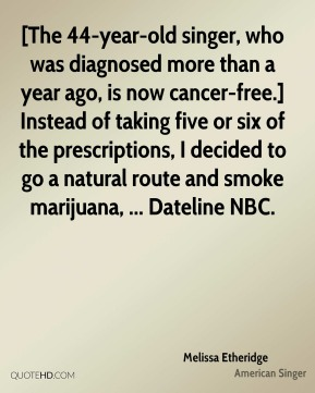 [The 44-year-old singer, who was diagnosed more than a year ago, is now cancer-free.] Instead of taking five or six of the prescriptions, I decided to go a natural route and smoke marijuana, ... Dateline NBC.