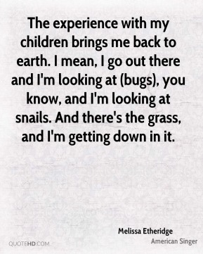 Melissa Etheridge  - The experience with my children brings me back to earth. I mean, I go out there and I'm looking at (bugs), you know, and I'm looking at snails. And there's the grass, and I'm getting down in it.