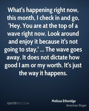 Melissa Etheridge  - What's happening right now, this month, I check in and go, 'Hey. You are at the top of a wave right now. Look around and enjoy it because it's not going to stay,' ... The wave goes away. It does not dictate how good I am or my worth. It's just the way it happens.