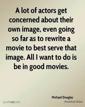 Michael Douglas - A lot of actors get concerned about their own image, even going so far as to rewrite a movie to best serve that image. All I want to do is be in good movies.