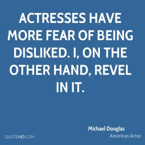 Michael Douglas - Actresses have more fear of being disliked. I, on the other hand, revel in it.