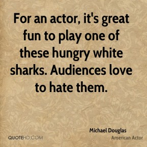 Michael Douglas - For an actor, it's great fun to play one of these hungry white sharks. Audiences love to hate them.