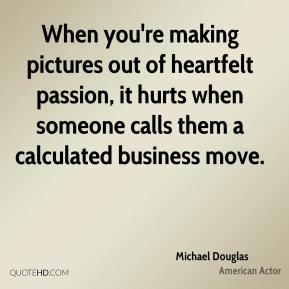 Michael Douglas - When you're making pictures out of heartfelt passion, it hurts when someone calls them a calculated business move.