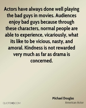 Actors have always done well playing the bad guys in movies. Audiences enjoy bad guys because through these characters, normal people are able to experience, vicariously, what its like to be vicious, nasty, and amoral. Kindness is not rewarded very much as far as drama is concerned.