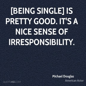 [Being single] is pretty good. It's a nice sense of irresponsibility.