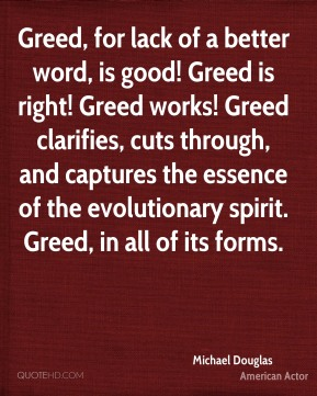 Greed, for lack of a better word, is good! Greed is right! Greed works! Greed clarifies, cuts through, and captures the essence of the evolutionary spirit. Greed, in all of its forms.
