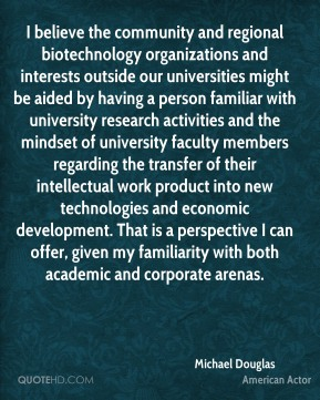 Michael Douglas  - I believe the community and regional biotechnology organizations and interests outside our universities might be aided by having a person familiar with university research activities and the mindset of university faculty members regarding the transfer of their intellectual work product into new technologies and economic development. That is a perspective I can offer, given my familiarity with both academic and corporate arenas.