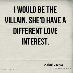 I would be the villain. She'd have a different love interest.