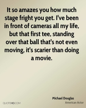 Michael Douglas  - It so amazes you how much stage fright you get. I've been in front of cameras all my life, but that first tee, standing over that ball that's not even moving, it's scarier than doing a movie.