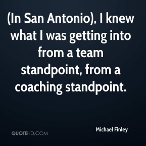 Michael Finley  - (In San Antonio), I knew what I was getting into from a team standpoint, from a coaching standpoint.