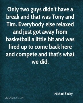 Only two guys didn't have a break and that was Tony and Tim. Everybody else relaxed and just got away from basketball a little bit and was fired up to come back here and compete and that's what we did.