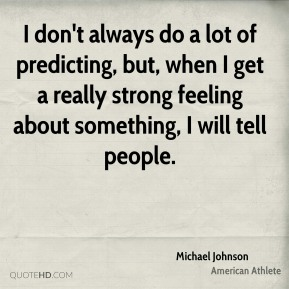 Michael Johnson - I don't always do a lot of predicting, but, when I get a really strong feeling about something, I will tell people.