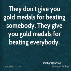 Michael Johnson - They don't give you gold medals for beating somebody. They give you gold medals for beating everybody.