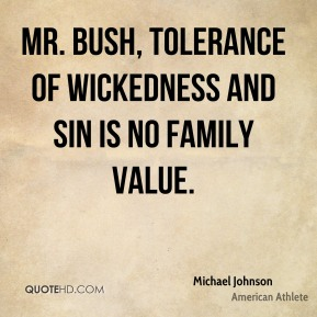 Michael Johnson  - Mr. Bush, tolerance of wickedness and sin is no family value.