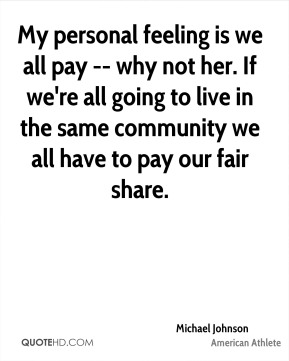 My personal feeling is we all pay -- why not her. If we're all going to live in the same community we all have to pay our fair share.