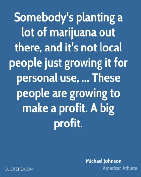 Michael Johnson  - Somebody's planting a lot of marijuana out there, and it's not local people just growing it for personal use, ... These people are growing to make a profit. A big profit.