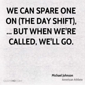 Michael Johnson  - We can spare one on (the day shift), ... But when we're called, we'll go.