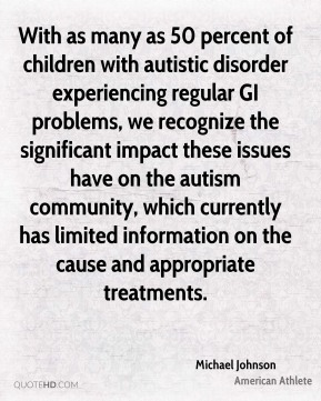 With as many as 50 percent of children with autistic disorder experiencing regular GI problems, we recognize the significant impact these issues have on the autism community, which currently has limited information on the cause and appropriate treatments.