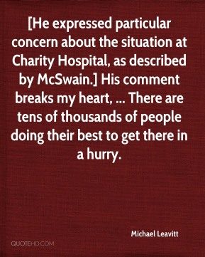 Michael Leavitt  - [He expressed particular concern about the situation at Charity Hospital, as described by McSwain.] His comment breaks my heart, ... There are tens of thousands of people doing their best to get there in a hurry.