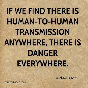 Michael Leavitt  - If we find there is human-to-human transmission anywhere, there is danger everywhere.