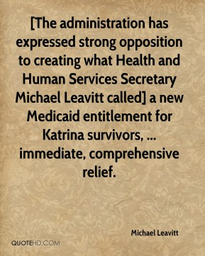 Michael Leavitt  - [The administration has expressed strong opposition to creating what Health and Human Services Secretary Michael Leavitt called] a new Medicaid entitlement for Katrina survivors, ... immediate, comprehensive relief.