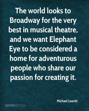 The world looks to Broadway for the very best in musical theatre, and we want Elephant Eye to be considered a home for adventurous people who share our passion for creating it.