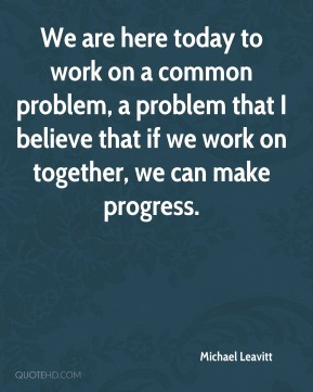 We are here today to work on a common problem, a problem that I believe that if we work on together, we can make progress.
