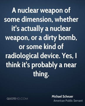A nuclear weapon of some dimension, whether it's actually a nuclear weapon, or a dirty bomb, or some kind of radiological device. Yes, I think it's probably a near thing.