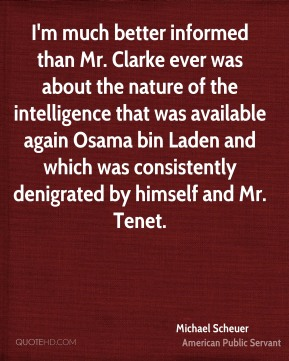 I'm much better informed than Mr. Clarke ever was about the nature of the intelligence that was available again Osama bin Laden and which was consistently denigrated by himself and Mr. Tenet.