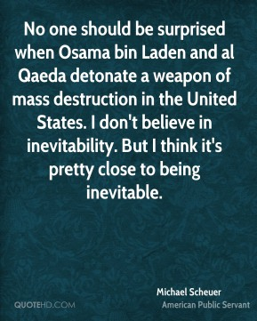 No one should be surprised when Osama bin Laden and al Qaeda detonate a weapon of mass destruction in the United States. I don't believe in inevitability. But I think it's pretty close to being inevitable.