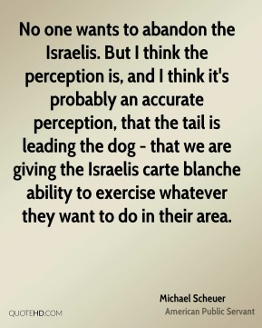Michael Scheuer - No one wants to abandon the Israelis. But I think the perception is, and I think it's probably an accurate perception, that the tail is leading the dog - that we are giving the Israelis carte blanche ability to exercise whatever they want to do in their area.
