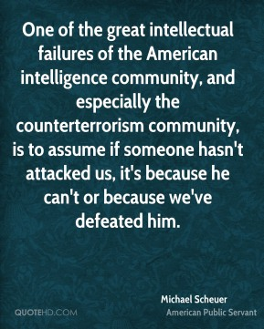 Michael Scheuer - One of the great intellectual failures of the American intelligence community, and especially the counterterrorism community, is to assume if someone hasn't attacked us, it's because he can't or because we've defeated him.